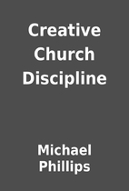 Creative Church Discipline by Michael…