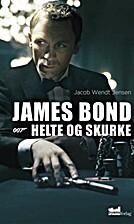 James Bond : 007 - helte og skurke by Jacob…