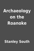 Archaeology on the Roanoke by Stanley South