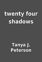 twenty four shadows by Tanya J. Peterson