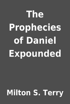 The Prophecies of Daniel Expounded by Milton…