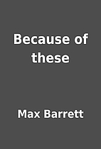 Because of these by Max Barrett