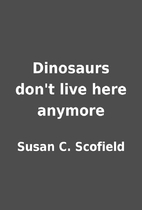 Dinosaurs don't live here anymore by Susan…