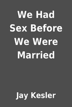 We Had Sex Before We Were Married by Jay…