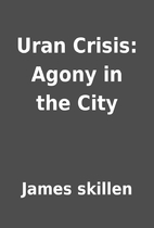 Uran Crisis: Agony in the City by James…