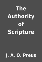 The Authority of Scripture by J. A. O. Preus