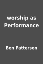 worship as Performance by Ben Patterson