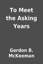 To Meet the Asking Years by Gordon B.…