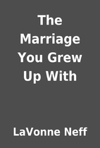 The Marriage You Grew Up With by LaVonne…