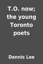 T.O. now; the young Toronto poets by Dennis…