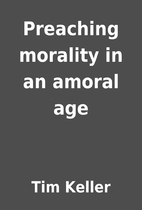 Preaching morality in an amoral age by Tim…
