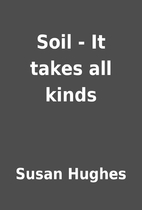Soil - It takes all kinds by Susan Hughes