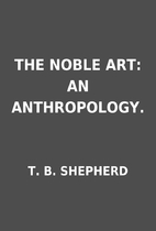 THE NOBLE ART: AN ANTHROPOLOGY. by T. B.…