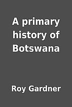 A primary history of Botswana by Roy Gardner