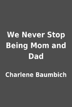 We Never Stop Being Mom and Dad by Charlene…