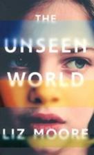 The Unseen World: A Novel by Liz Moore