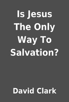 Is Jesus The Only Way To Salvation? by David…