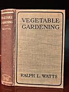 Vegetable gardening by Ralph Levi Watts