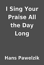 I Sing Your Praise All the Day Long by Hans…