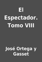 El Espectador. Tomo VIII by José Ortega y…