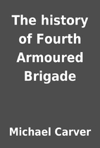 The history of Fourth Armoured Brigade by…