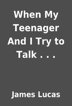 When My Teenager And I Try to Talk . . . by…