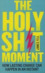 The Holy Sh*t Moment: How to Have a Life-Changing Epiphany That Inspires You to Live Your Dreams by James Fell