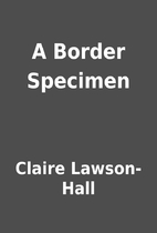 A Border Specimen by Claire Lawson-Hall