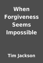 When Forgiveness Seems Impossible by Tim…