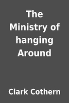 The Ministry of hanging Around by Clark…