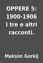 OPPERE 5: 1900-1906 I tre e altri racconti.…