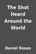The Shot Heard Around the World by Daniel…