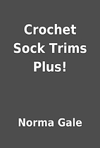 Crochet Sock Trims Plus! by Norma Gale