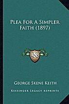 Plea For A Simpler Faith by George Keith