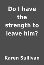 Do I have the strength to leave him? by…
