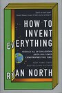 How to Invent Everything: Rebuild All of Civilization (with 96% fewer catastrophes this time) by Ryan North