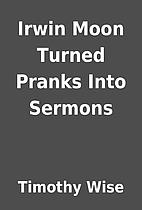 Irwin Moon Turned Pranks Into Sermons by…