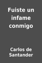 Fuiste un infame conmigo by Carlos de…