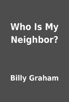Who Is My Neighbor? by Billy Graham
