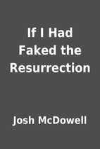 If I Had Faked the Resurrection by Josh…