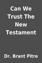 Can We Trust The New Testament by Dr. Brant…