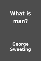What is man? by George Sweeting