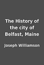 The History of the city of Belfast, Maine by…