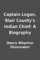 Captain Logan, Blair County's Indian Chief:…