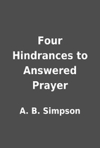 Four Hindrances to Answered Prayer by A. B.…