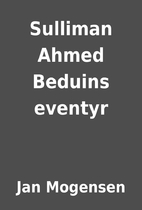 Sulliman Ahmed Beduins eventyr by Jan…