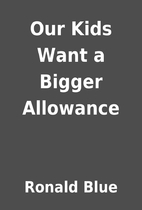 Our Kids Want a Bigger Allowance by Ronald…
