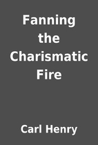 Fanning the Charismatic Fire by Carl Henry