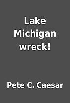 Lake Michigan wreck! by Pete C. Caesar