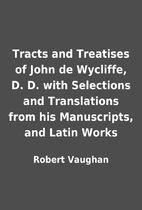 Tracts and Treatises of John de Wycliffe, D.…